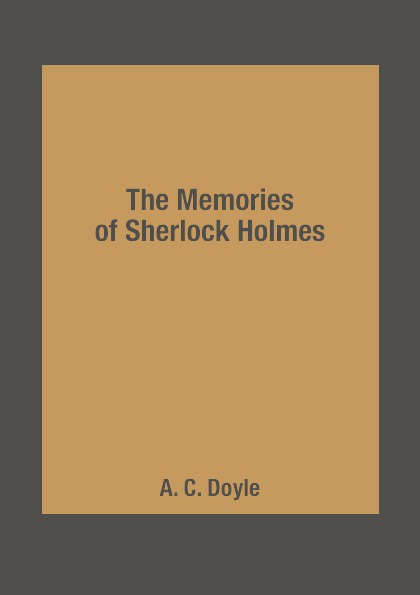 A. C. Doyle The Memories of Sherlock Holmes