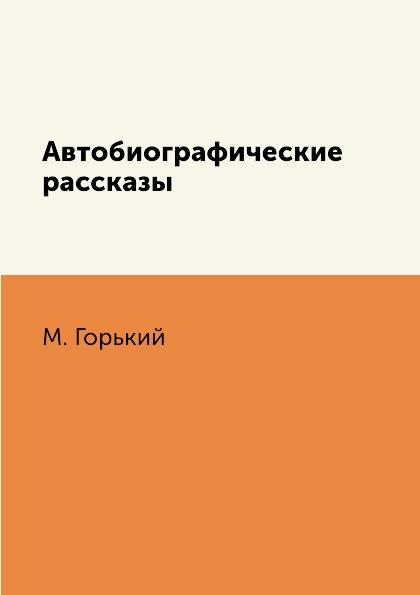 М. Горький Автобиографические рассказы