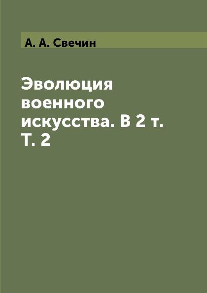А. А. Свечин Эволюция военного искусства. В 2 т. Т. 2