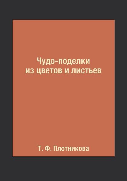 Т. Ф. Плотникова Чудо-поделки из цветов и листьев