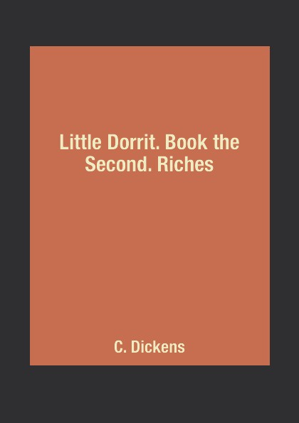 C. Dickens Little Dorrit. Book the Second. Riches