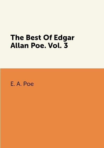 E. A. Poe The Best Of Edgar Allan Poe: Volume 3 poe e the best of edgar allan poe volume i