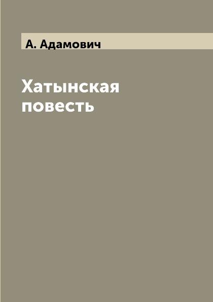 А. Адамович Хатынская повесть хатынская повесть