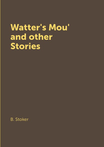B. Stoker Watter's Mou' and other Stories stoker b the watters mou ущелье воттерс моу на англ яз