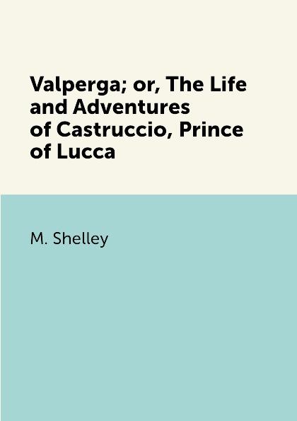 M. Shelley Valperga; or, The Life and Adventures of Castruccio, Prince of Lucca цена в Москве и Питере