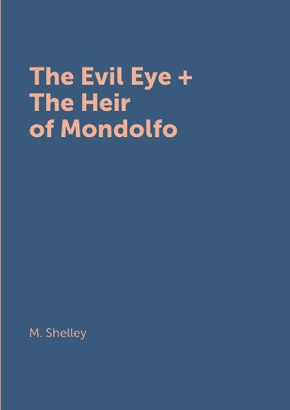M. Shelley The Evil Eye + The Heir of Mondolfo m shelley the mortal immortal