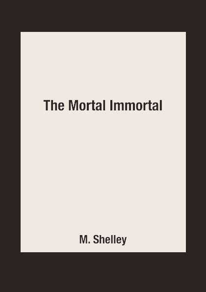 M. Shelley The Mortal Immortal m shelley the mortal immortal