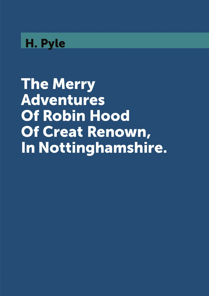 H. Pyle The Merry Adventures Of Robin Hood Of Creat Renown, In Nottinghamshire. howard pyle the merry adventures of robin hood of creat renown in nottinghamshire