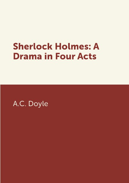 A.C. Doyle Sherlock Holmes: A Drama in Four Acts e a bennett body and soul a play in four acts