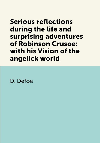 D. Defoe Serious reflections during the life and surprising adventures of Robinson Crusoe: with his Vision of the angelick world цена