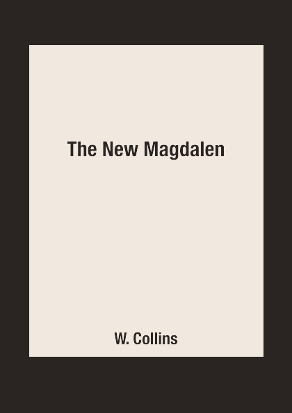 W. Collins The New Magdalen wilkie collins the new magdalen