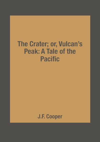J.F. Cooper The Crater; or, Vulcan.s Peak: A Tale of the Pacific charles joseph kickham sally cavanagh or the untenanted graves a tale of tipperary