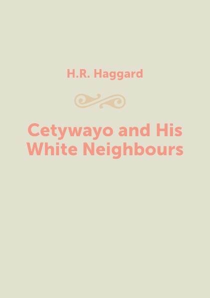 H.R. Haggard Cetywayo and His White Neighbours henry haggard cetywayo and his white neighbours