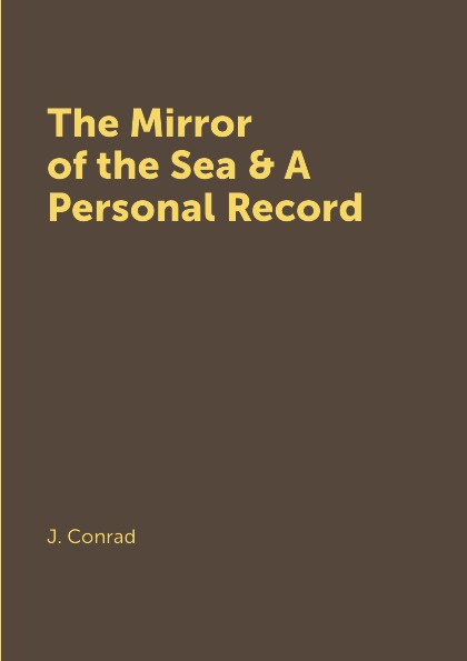 J. Conrad The Mirror of the Sea & A Personal Record conrad j a personal record мемуары на английском языке