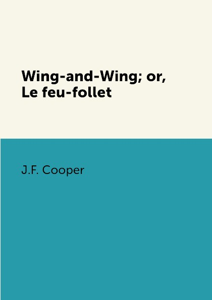 J.F. Cooper Wing-and-Wing; or, Le feu-follet