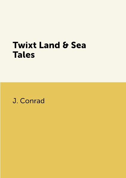J. Conrad Twixt Land & Sea Tales conrad j collected sea tales рассказы о море на англ яз conrad j