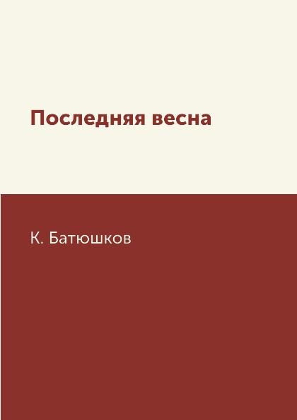 К. Батюшков Последняя весна батюшков к последняя весна