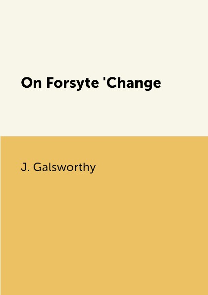 J. Galsworthy On Forsyte 'Change j galsworthy the forsyte saga volume 1