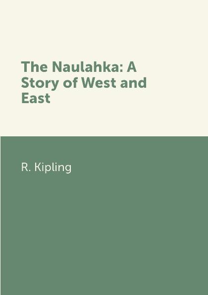 R. Kipling The Naulahka: A Story of West and East rudyard kipling poems of rudyard kipling