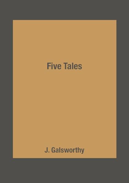 J. Galsworthy Five Tales galsworthy john five tales