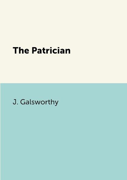J. Galsworthy The Patrician galsworthy j the white monkey белая обезьяна роман на англ яз galsworthy j