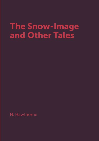 N. Hawthorne The Snow-Image and Other Tales golsworthy john villa rubein and other tales