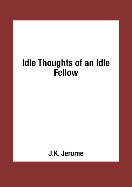 J.K. Jerome Idle Thoughts of an Idle Fellow джером клапка джером the idle thoughts of an idle fellow