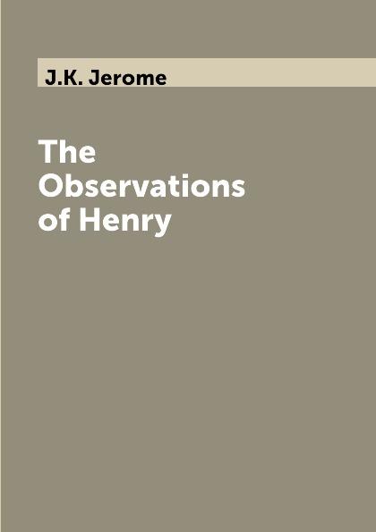 J.K. Jerome The Observations of Henry