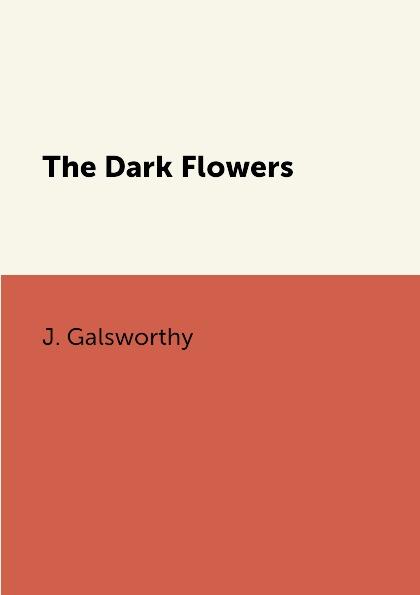 J. Galsworthy The Dark Flowers galsworthy j the white monkey белая обезьяна роман на англ яз galsworthy j