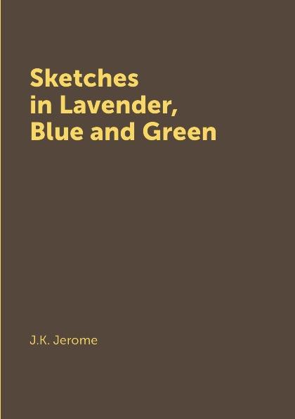 J.K. Jerome Sketches in Lavender, Blue and Green jerome j k sketches in lavender blue and green наброски лиловым голубым и зеленым на английском языке