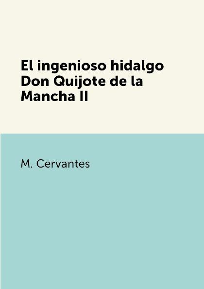M. Cervantes El ingenioso hidalgo Don Quijote de la Mancha II el ingenioso hidalgo don quijote de la mancha 2