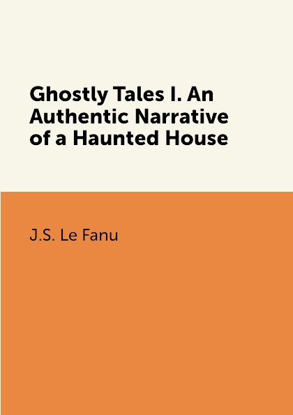 J.S. Le Fanu Ghostly Tales I. An Authentic Narrative of a Haunted House haunted