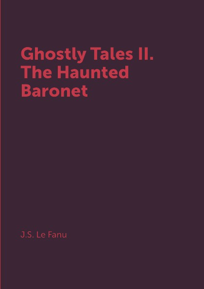 J.S. Le Fanu Ghostly Tales II. The Haunted Baronet haunted