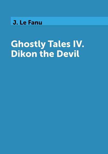 J. Le Fanu Ghostly Tales IV. Dikon the Devil the devil all the time
