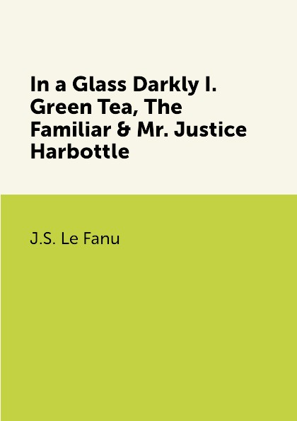 J.S. Le Fanu In a Glass Darkly I. Green Tea, The Familiar & Mr. Justice Harbottle john myatt through a glass darkly