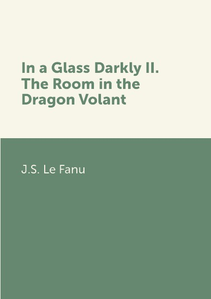 J.S. Le Fanu In a Glass Darkly II. The Room in the Dragon Volant john myatt through a glass darkly