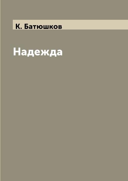 К. Батюшков Надежда батюшков к последняя весна