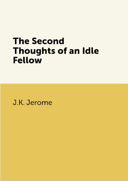 J.K. Jerome The Second Thoughts of an Idle Fellow джером клапка джером the idle thoughts of an idle fellow