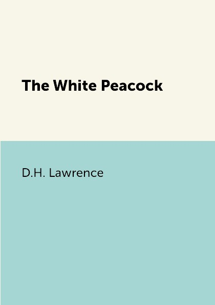 D.H. Lawrence The White Peacock d h lawrence the white peacock