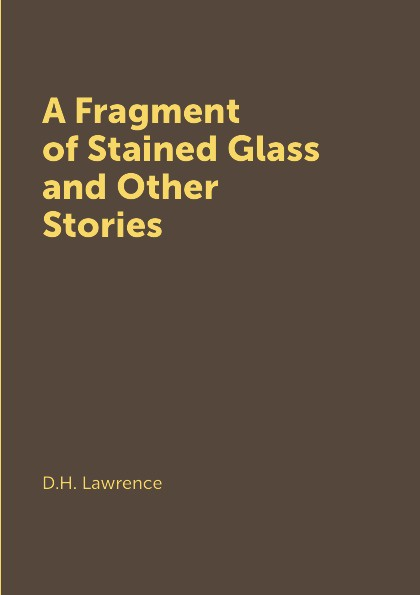 D.H. Lawrence A Fragment of Stained Glass and Other Stories go lovely rose and other stories stage 3