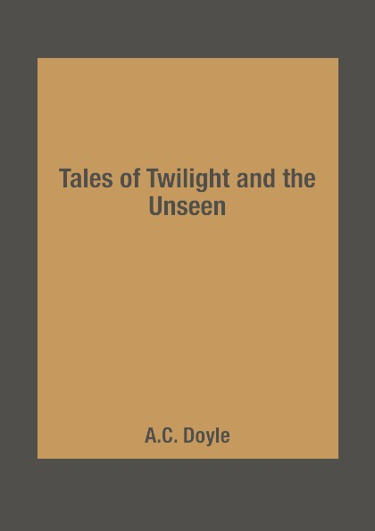 A.C. Doyle Tales of Twilight and the Unseen carol l moberg entering an unseen world