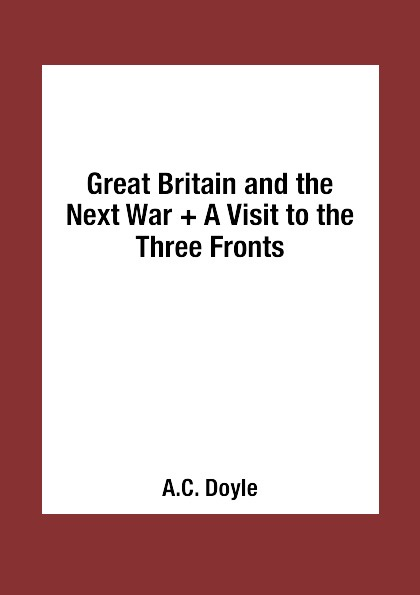 A.C. Doyle Great Britain and the Next War + A Visit to the Three Fronts a c doyle great britain and the next war