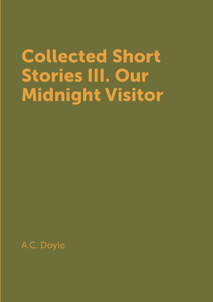 A.C. Doyle Collected Short Stories III. Our Midnight Visitor цена и фото