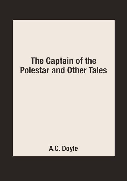 A.C. Doyle The Captain of the Polestar and Other Tales недорого