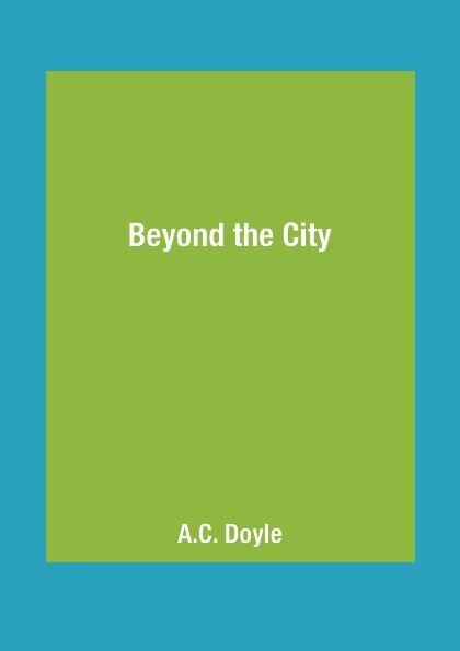 A.C. Doyle Beyond the City doyle arthur conan beyond the city