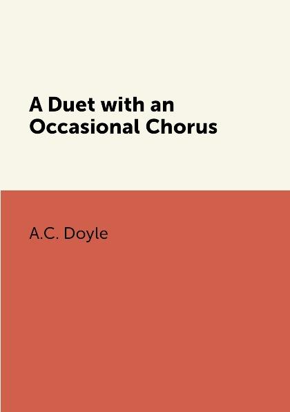 A.C. Doyle A Duet with an Occasional Chorus doyle a a duet with an occasional chorus and uncle bernac
