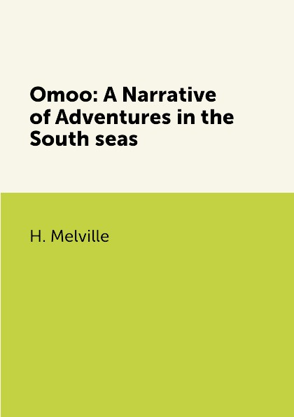H. Melville Omoo: A Narrative of Adventures in the South seas melville h omoo a narrative of adventures in the south seas