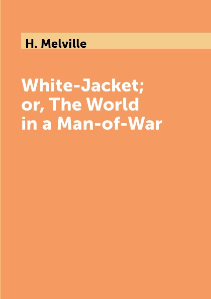 H. Melville White-Jacket; or, The World in a Man-of-War