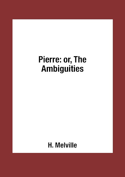 H. Melville Pierre: or, The Ambiguities bae pierre brookhart sciences of life
