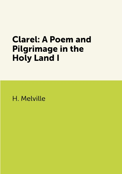 H. Melville Clarel: A Poem and Pilgrimage in the Holy Land I h melville pierre or the ambiguities